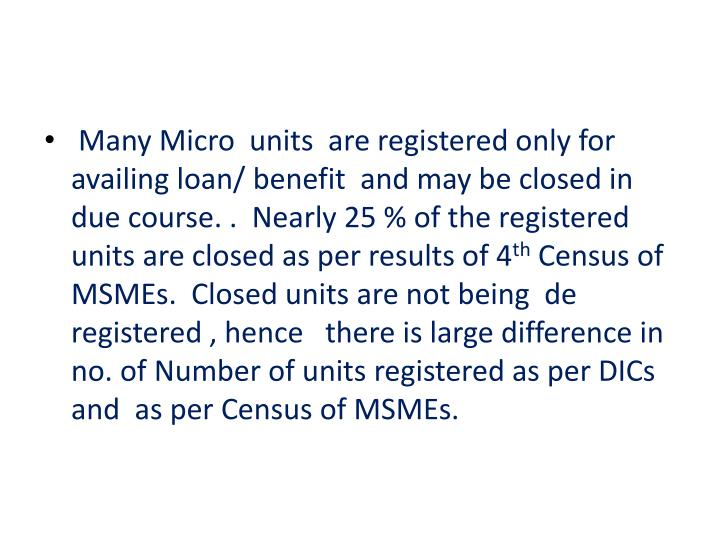 Many Micro  units  are registered only for  availing loan/ benefit  and may be closed in due course. .  Nearly 25 % of the registered units are closed as per results of 4