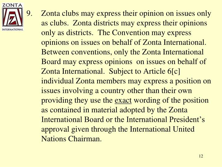 Zonta clubs may express their opinion on issues only as clubs.  Zonta districts may express their opinions only as districts.  The Convention may express opinions on issues on behalf of Zonta International.  Between conventions, only the Zonta International Board may express opinions  on issues on behalf of Zonta International.  Subject to Article 6[c] individual Zonta members may express a position on issues involving a country other than their own providing they use the