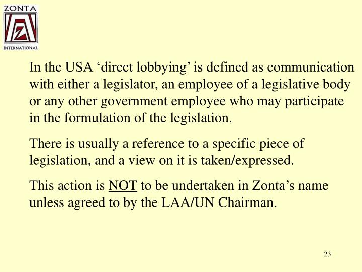 In the USA 'direct lobbying' is defined as communication with either a legislator, an employee of a legislative body or any other government employee who may participate in the formulation of the legislation.