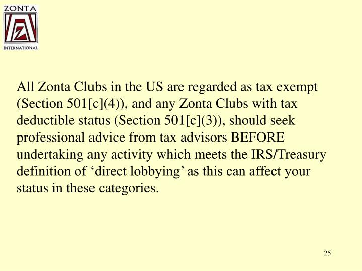 All Zonta Clubs in the US are regarded as tax exempt (Section 501[c](4)), and any Zonta Clubs with tax deductible status (Section 501[c](3)), should seek professional advice from tax advisors BEFORE undertaking any activity which meets the IRS/Treasury definition of 'direct lobbying' as this can affect your status in these categories.
