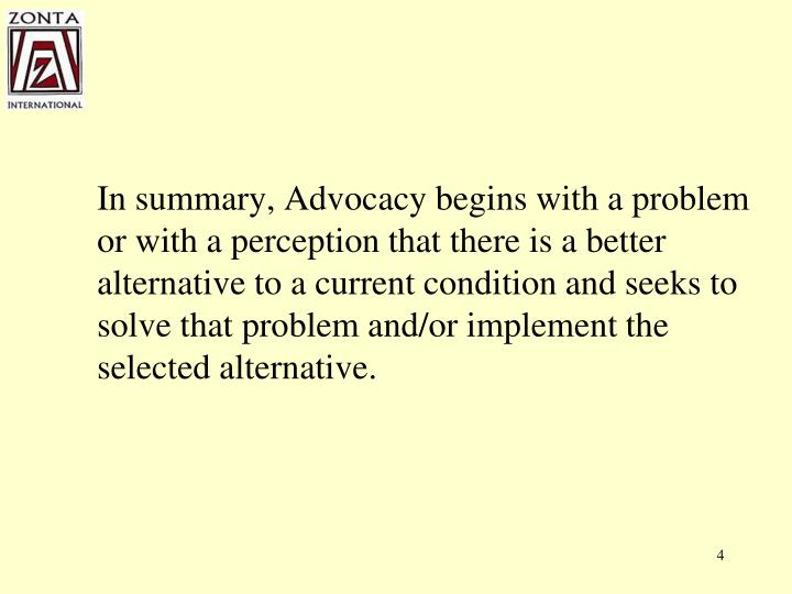 In summary, Advocacy begins with a problem or with a perception that there is a better alternative to a current condition and seeks to solve that problem and/or implement the selected alternative.