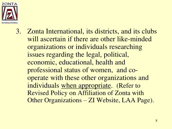 Zonta International, its districts, and its clubs will ascertain if there are other like-minded organizations or individuals researching issues regarding the legal, political, economic, educational, health and professional status of women,  and co-operate with these other organizations and individuals
