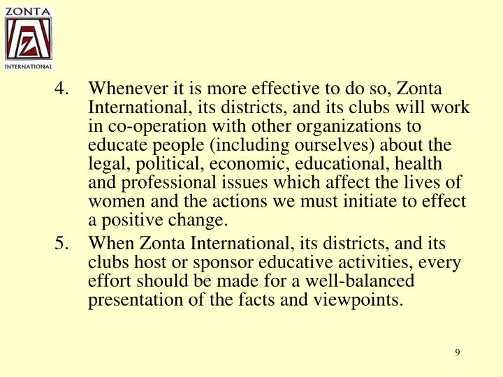 Whenever it is more effective to do so, Zonta International, its districts, and its clubs will work in co-operation with other organizations to educate people (including ourselves) about the legal, political, economic, educational, health and professional issues which affect the lives of women and the actions we must initiate to effect a positive change.