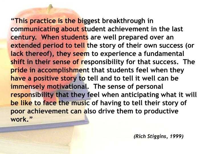 """This practice is the biggest breakthrough in communicating about student achievement in the last century.  When students are well prepared over an extended period to tell the story of their own success (or lack thereof), they seem to experience a fundamental shift in their sense of responsibility for that success.  The pride in accomplishment that students feel when they have a positive story to tell and to tell it well can be immensely motivational.  The sense of personal responsibility that they feel when anticipating what it will be like to face the music of having to tell their story of poor achievement can also drive them to productive work."""