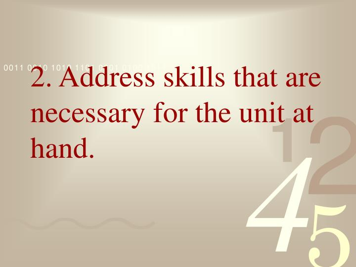 2. Address skills that are necessary for the unit at hand.
