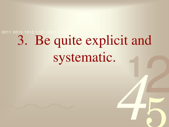3.  Be quite explicit and systematic.