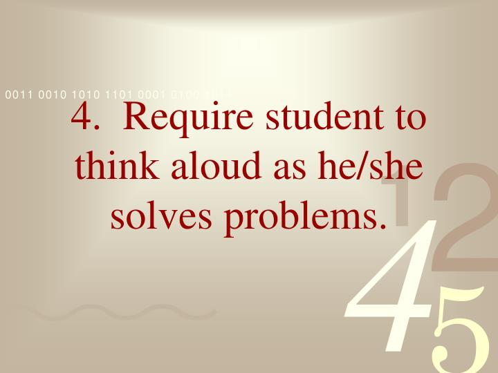 4.  Require student to think aloud as he/she solves problems.
