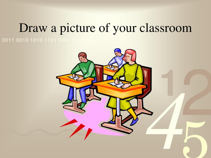 Draw a picture of your classroom