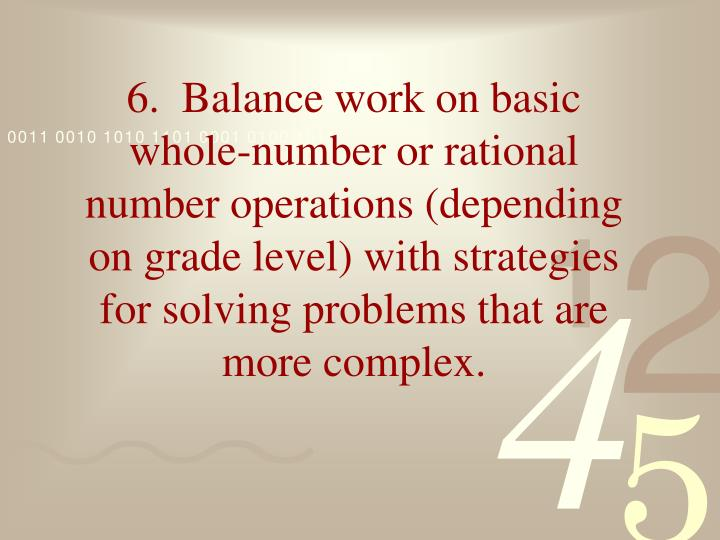 6.  Balance work on basic whole-number or rational number operations (depending on grade level) with strategies for solving problems that are more complex.