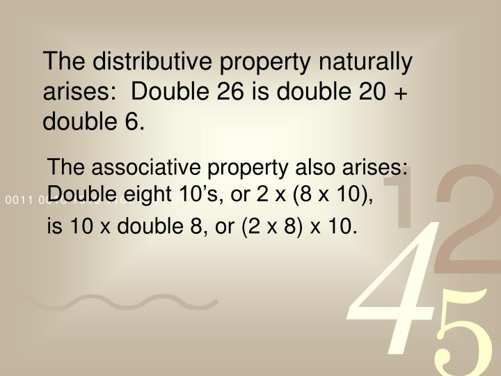 The distributive property naturally arises:  Double 26 is double 20 + double 6.