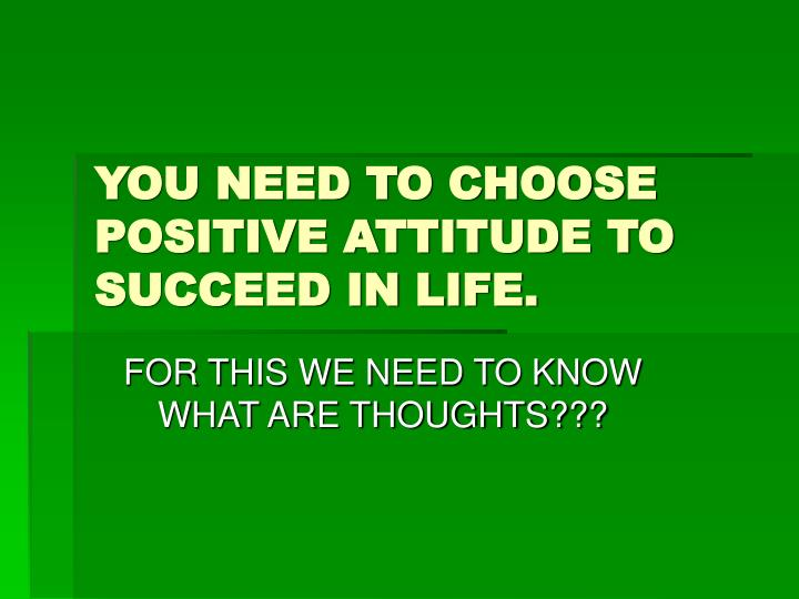 YOU NEED TO CHOOSE POSITIVE ATTITUDE TO SUCCEED IN LIFE.