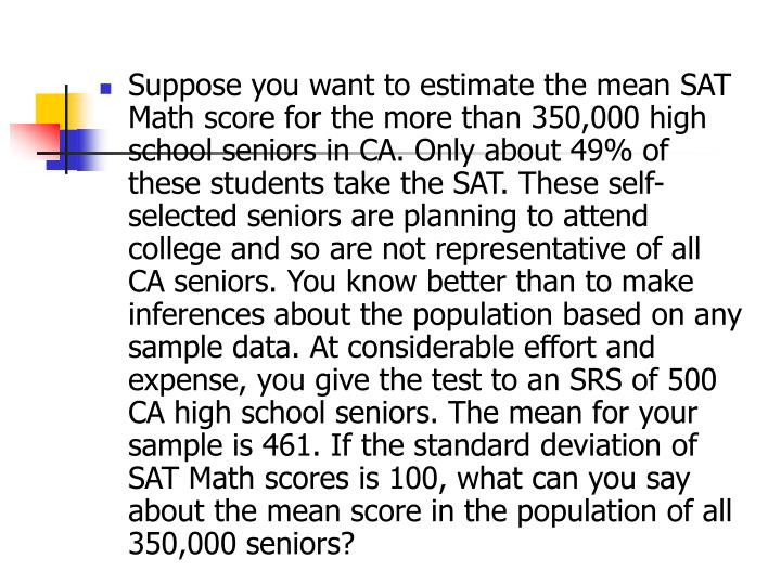 Suppose you want to estimate the mean SAT Math score for the more than 350,000 high school seniors in CA. Only about 49% of these students take the SAT. These self-selected seniors are planning to attend college and so are not representative of all CA seniors. You know better than to make inferences about the population based on any sample data. At considerable effort and expense, you give the test to an SRS of 500 CA high school seniors. The mean for your sample is 461. If the standard deviation of SAT Math scores is 100, what can you say about the mean score in the population of all 350,000 seniors?