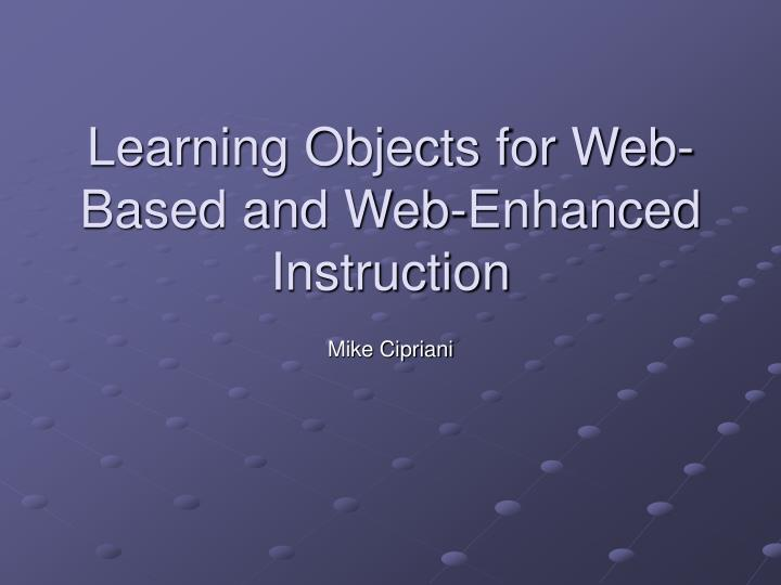 Learning objects for web based and web enhanced instruction