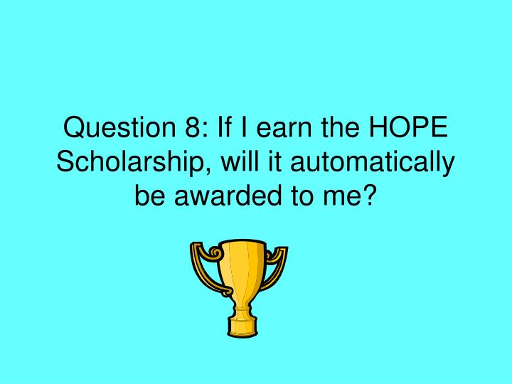 Question 8: If I earn the HOPE Scholarship, will it automatically be awarded to me?