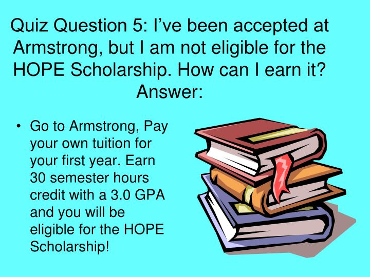 Quiz Question 5: I've been accepted at Armstrong, but I am not eligible for the HOPE Scholarship. How can I earn it?
