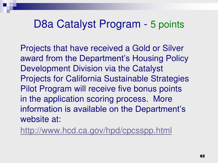 Projects that have received a Gold or Silver award from the Department's Housing Policy Development Division via the Catalyst Projects for California Sustainable Strategies Pilot Program will receive five bonus points in the application scoring process.  More information is available on the Department's website at: