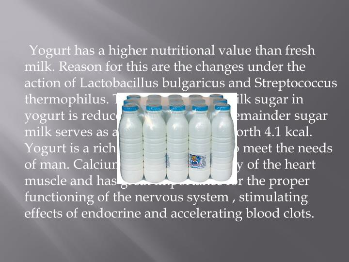 Yogurt has a higher nutritional value than fresh milk. Reason for this are the changes under the action of Lactobacillus bulgaricus and Streptococcus thermophilus. The content of the milk sugar in yogurt is reduced by 20-30%. The remainder sugar milk serves as a source of energy worth 4.1 kcal. Yogurt is a rich source of calcium to meet the needs of man. Calcium maintains volatility of the heart muscle and has great importance for the proper functioning of the nervous system , stimulating effects of endocrine and accelerating blood clots.