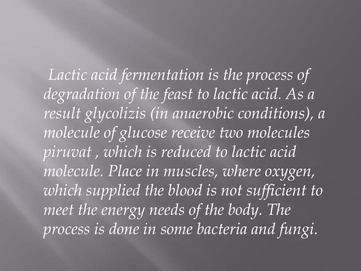 Lactic acid fermentation is the process of degradation of the feast to lactic acid. As a result glyc...
