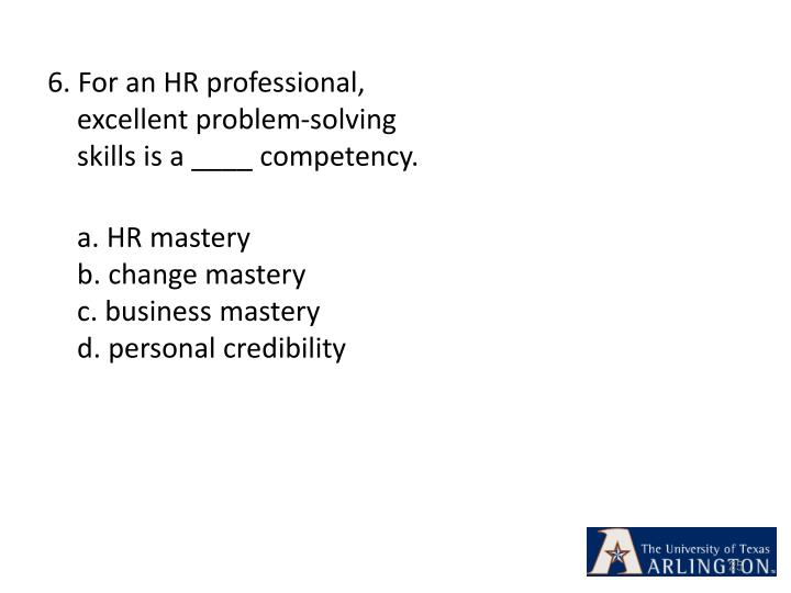 6. For an HR professional, excellent problem-solving skills is a ____ competency.