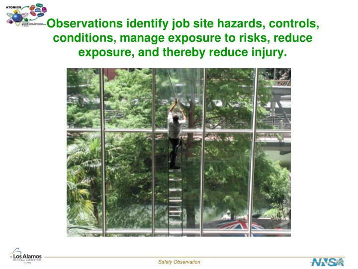 Observations identify job site hazards, controls, conditions, manage exposure to risks, reduce exposure, and thereby reduce injury.