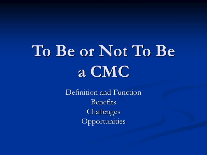 To be or not to be a cmc