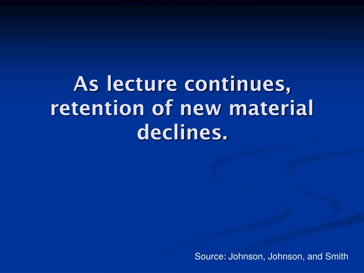 As lecture continues, retention of new material declines.