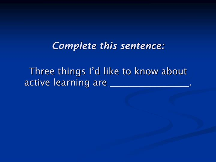 Complete this sentence three things i d like to know about active learning are