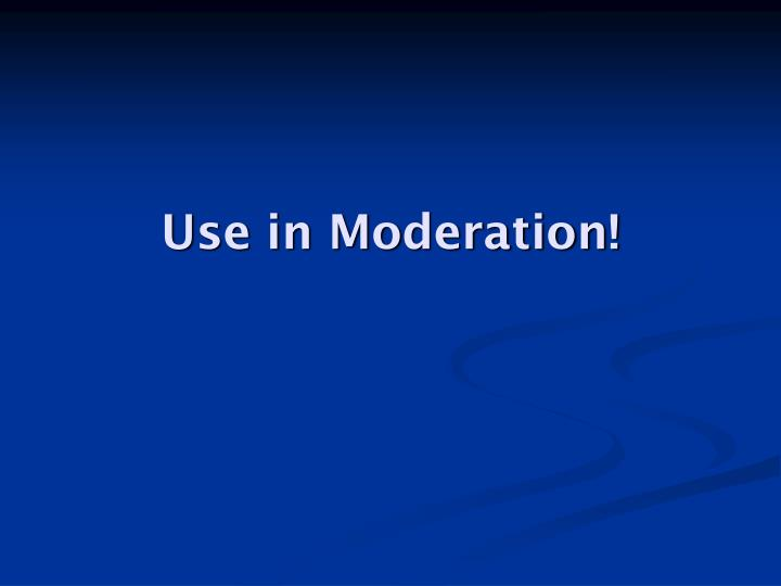 Use in Moderation!