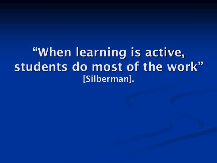 """When learning is active, students do most of the work"""