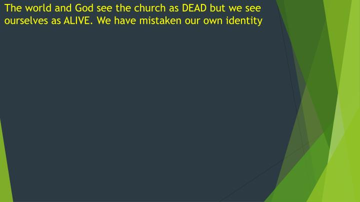 The world and God see the church as DEAD but we see ourselves as ALIVE. We have mistaken our own identity