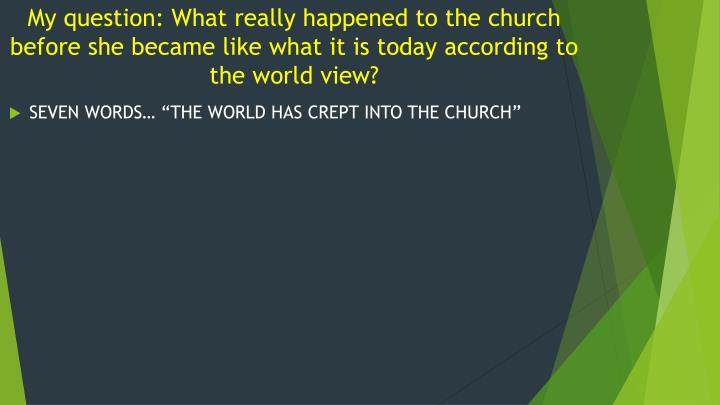 My question: What really happened to the church before she became like what it is today according to the world view?
