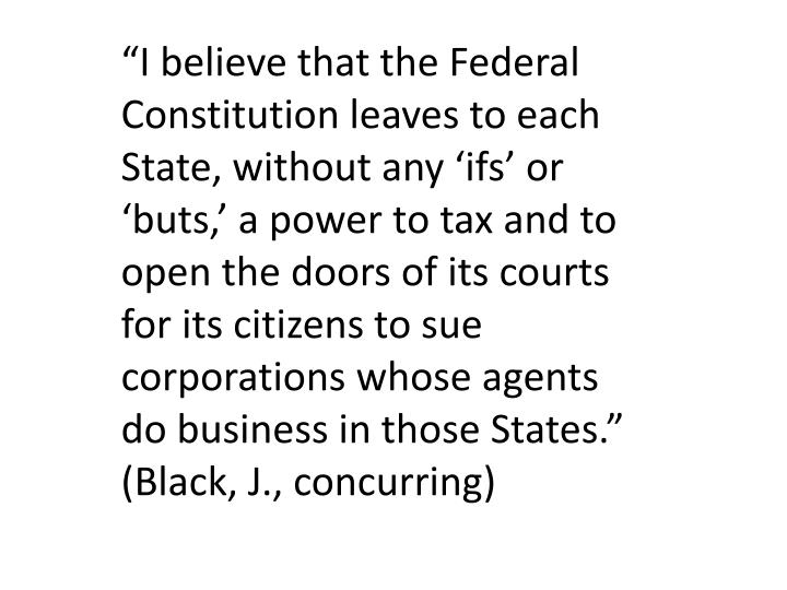 """""""I believe that the Federal Constitution leaves to each State, without any 'ifs' or 'buts,' a power to tax and to open the doors of its courts for its citizens to sue corporations whose agents do business in those States."""""""