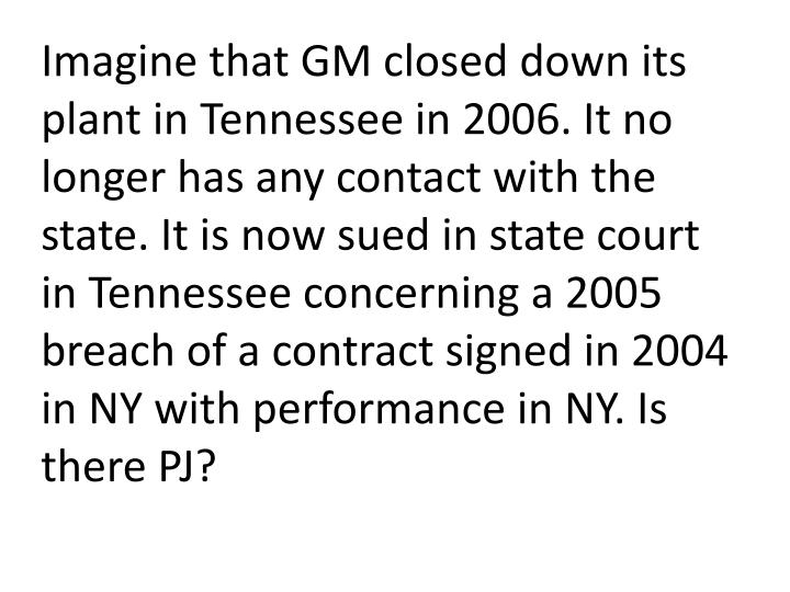 Imagine that GM closed down its plant in Tennessee in 2006. It no longer has any contact with the state. It is now sued in state court in Tennessee concerning a 2005 breach of a contract signed in 2004 in NY with performance in NY. Is there PJ?