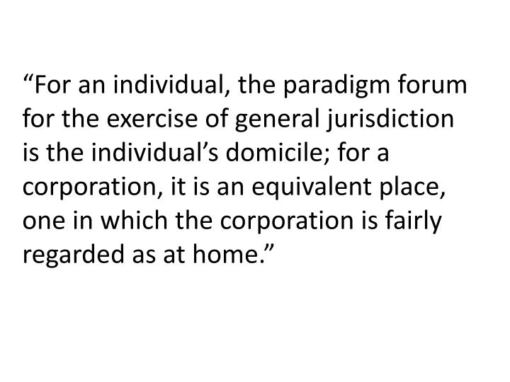 """""""For an individual, the paradigm forum for the exercise of general jurisdiction is the individual's domicile; for a corporation, it is an equivalent place, one in which the corporation is fairly regarded as at home."""""""