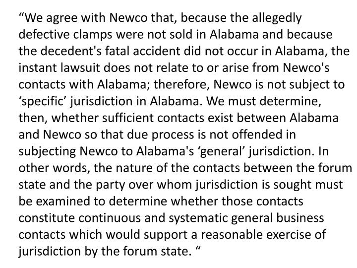 """""""We agree with Newco that, because the allegedly defective clamps were not sold in Alabama and because the decedent's fatal accident did not occur in Alabama, the instant lawsuit does not relate to or arise from Newco's contacts with Alabama; therefore, Newco is not subject to 'specific' jurisdiction in Alabama. We must determine, then, whether sufficient contacts exist between Alabama and Newco so that due process is not offended in subjecting Newco to Alabama's 'general' jurisdiction. In other words, the nature of the contacts between the forum state and the party over whom jurisdiction is sought must be examined to determine whether those contacts constitute continuous and systematic general business contacts which would support a reasonable exercise of jurisdiction by the forum state. """""""
