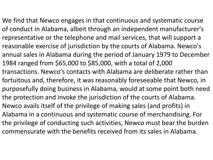We find that Newco engages in that continuous and systematic course of conduct in Alabama, albeit through an independent manufacturer's representative or the telephone and mail services, that will support a reasonable exercise of jurisdiction by the courts of Alabama. Newco's annual sales in Alabama during the period of January 1979 to December 1984 ranged from $65,000 to $85,000, with a total of 2,000 transactions. Newco's contacts with Alabama are deliberate rather than fortuitous and, therefore, it was reasonably foreseeable that Newco, in purposefully doing business in Alabama, would at some point both need the protection and invoke the jurisdiction of the courts of Alabama. Newco avails itself of the privilege of making sales (and profits) in Alabama in a continuous and systematic course of merchandising. For the privilege of conducting such activities, Newco must bear the burden commensurate with the benefits received from its sales in Alabama.