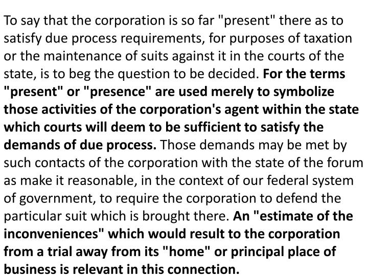 """To say that the corporation is so far """"present"""" there as to satisfy due process requirements, for purposes of taxation or the maintenance of suits against it in the courts of the state, is to beg the question to be decided."""