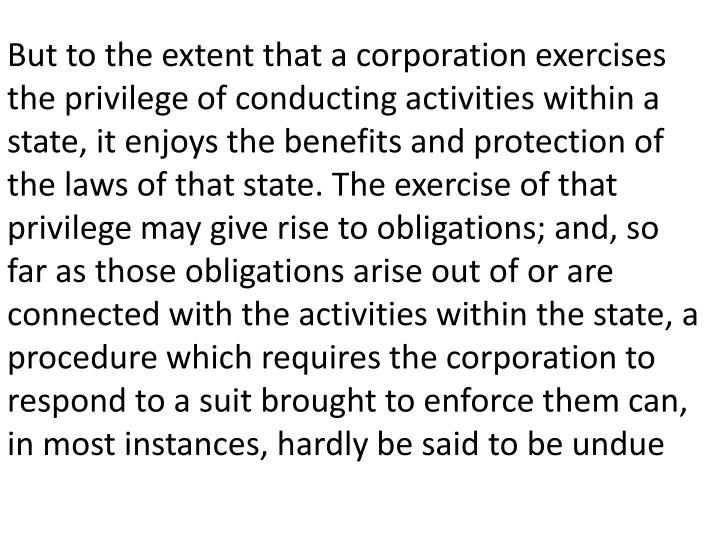 But to the extent that a corporation exercises the privilege of conducting activities within a state, it enjoys the benefits and protection of the laws of that state. The exercise of that privilege may give rise to obligations; and, so far as those obligations arise out of or are connected with the activities within the state, a procedure which requires the corporation to respond to a suit brought to enforce them can, in most instances, hardly be said to be undue