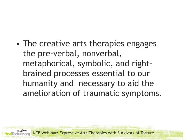 The creative arts therapies engages the pre-verbal, nonverbal, metaphorical, symbolic, and right-brained processes essential to our humanity and  necessary to aid the amelioration of traumatic symptoms.