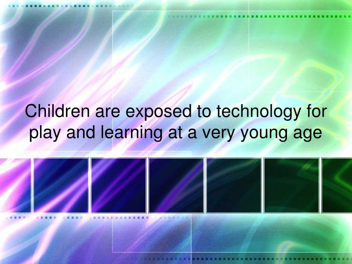 Children are exposed to technology for play and learning at a very young age