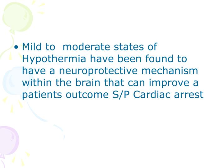 Mild to  moderate states of Hypothermia have been found to have a neuroprotective mechanism within the brain that can improve a patients outcome S/P Cardiac arrest