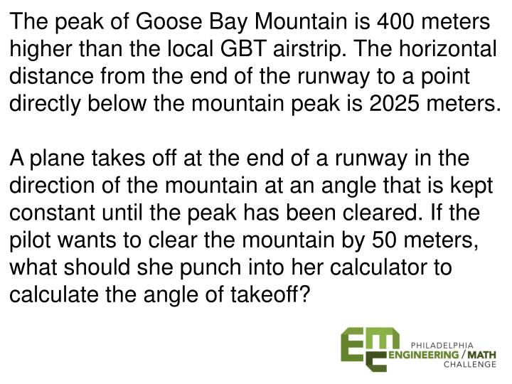 The peak of Goose Bay Mountain is 400 meters higher than the local GBT airstrip. The horizontal distance from the end of the runway to a point directly below the mountain peak is 2025 meters.