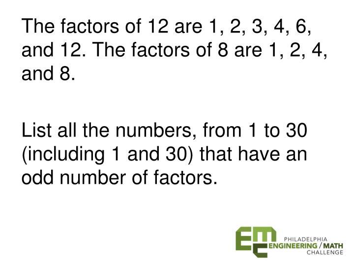 The factors of 12 are 1, 2, 3, 4, 6, and 12. The factors of 8 are 1, 2, 4, and 8.