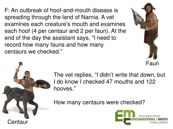 F: An outbreak of hoof-and-mouth disease is spreading through the land of Narnia. A vet examines each creature