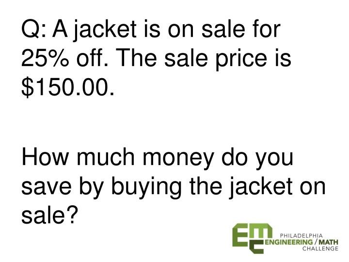 Q: A jacket is on sale for 25% off. The sale price is $150.00.