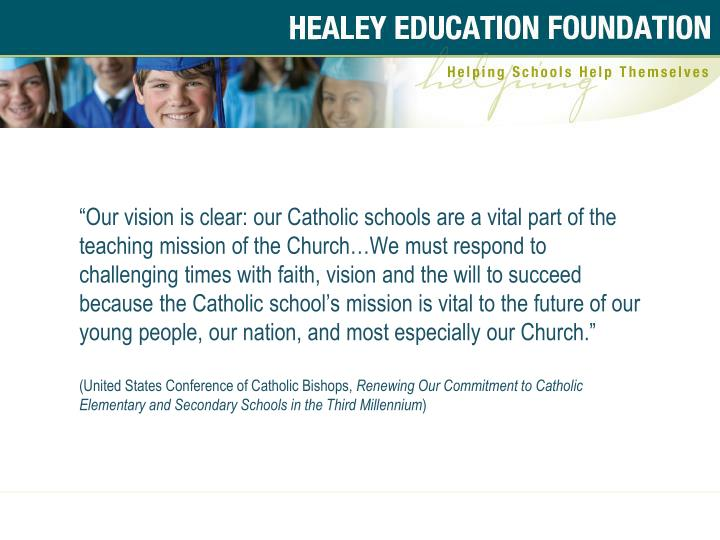 """Our vision is clear: our Catholic schools are a vital part of the teaching mission of the Church…We must respond to challenging times with faith, vision and the will to succeed because the Catholic school's mission is vital to the future of our young people, our nation, and most especially our Church."""
