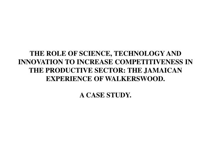 THE ROLE OF SCIENCE, TECHNOLOGY AND INNOVATION TO INCREASE COMPETITIVENESS IN THE PRODUCTIVE SECTOR: THE JAMAICAN EXPERIENCE OF WALKERSWOOD.