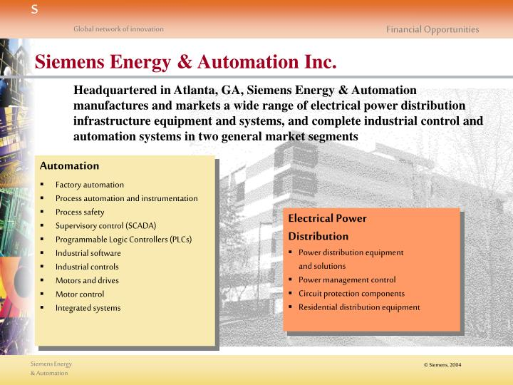 Headquartered in Atlanta, GA, Siemens Energy & Automation manufactures and markets a wide range of electrical power distribution infrastructure equipment and systems, and complete industrial control and automation systems in two general market segments