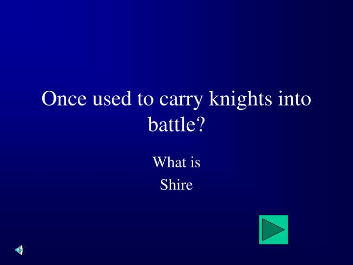 Once used to carry knights into battle?
