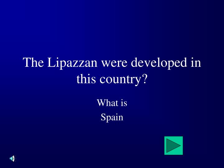 The lipazzan were developed in this country